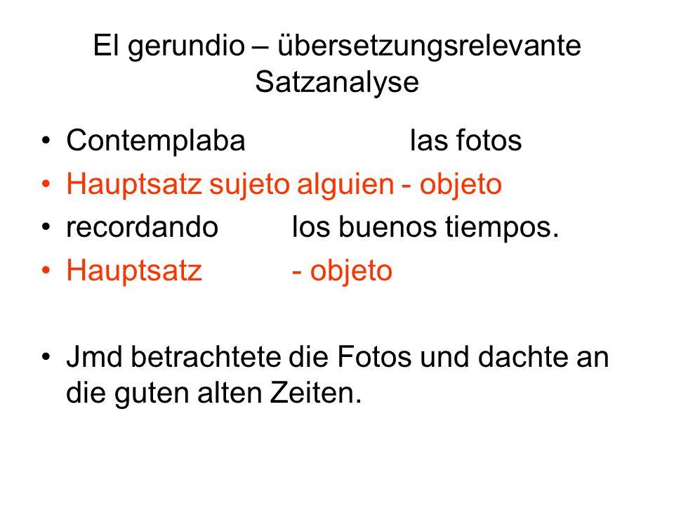 El gerundio – übersetzungsrelevante Satzanalyse Contemplaba las fotos Hauptsatz sujeto alguien - objeto recordando los buenos tiempos. Hauptsatz - obj