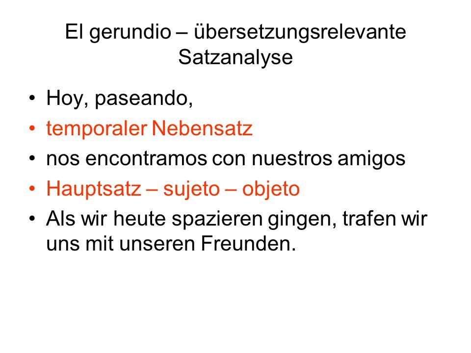 El gerundio – übersetzungsrelevante Satzanalyse Hoy, paseando, temporaler Nebensatz nos encontramos con nuestros amigos Hauptsatz – sujeto – objeto Al