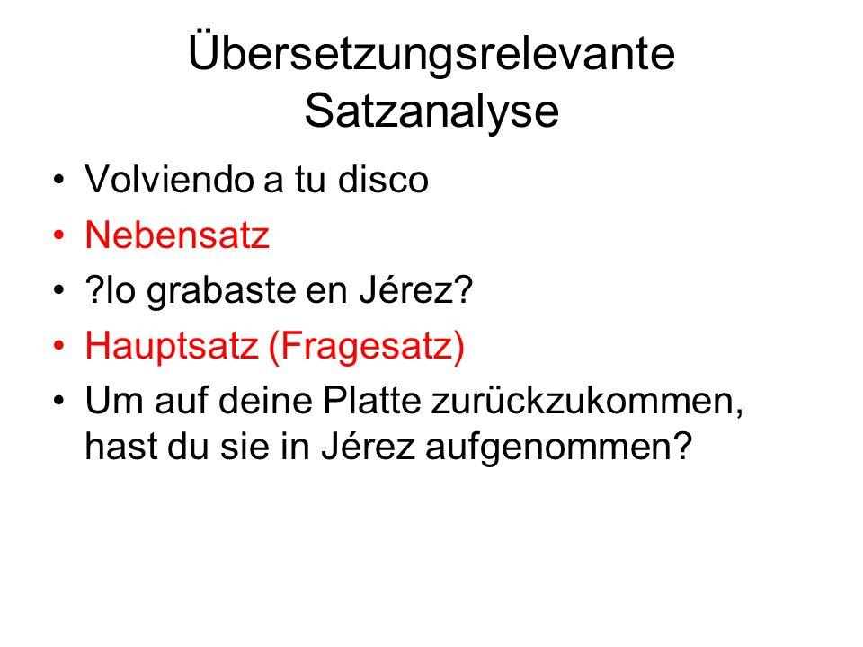 Übersetzungsrelevante Satzanalyse Volviendo a tu disco Nebensatz ?lo grabaste en Jérez? Hauptsatz (Fragesatz) Um auf deine Platte zurückzukommen, hast