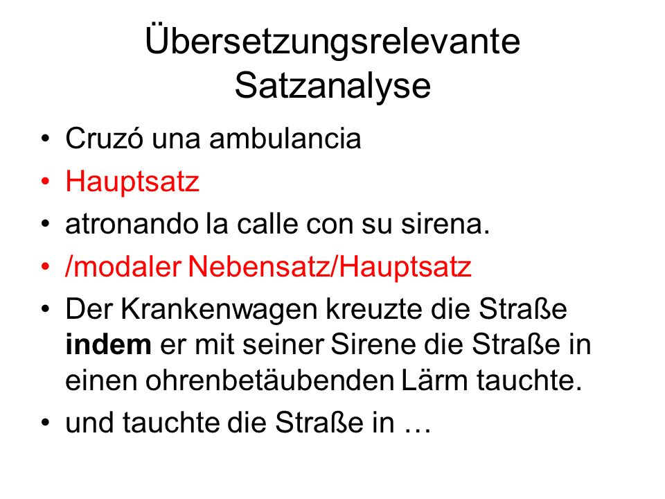 Übersetzungsrelevante Satzanalyse Cruzó una ambulancia Hauptsatz atronando la calle con su sirena. /modaler Nebensatz/Hauptsatz Der Krankenwagen kreuz