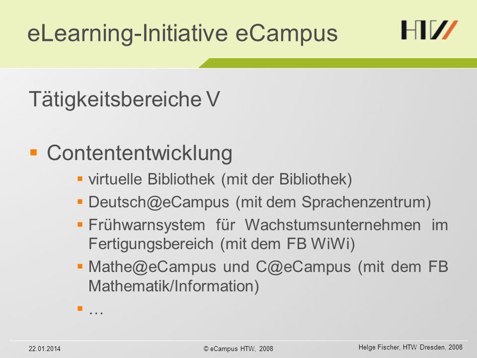 Helge Fischer, HTW Dresden, 2008 22.01.2014© eCampus HTW, 2008 eLearning-Initiative eCampus Tätigkeitsbereiche V Contententwicklung virtuelle Bibliothek (mit der Bibliothek) Deutsch@eCampus (mit dem Sprachenzentrum) Frühwarnsystem für Wachstumsunternehmen im Fertigungsbereich (mit dem FB WiWi) Mathe@eCampus und C@eCampus (mit dem FB Mathematik/Information) …