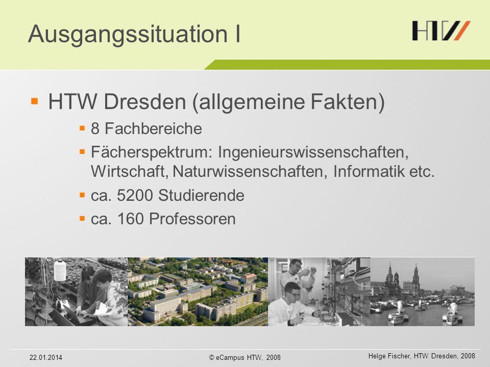 Helge Fischer, HTW Dresden, 2008 22.01.2014© eCampus HTW, 2008 Ausgangssituation I HTW Dresden (allgemeine Fakten) 8 Fachbereiche Fächerspektrum: Ingenieurswissenschaften, Wirtschaft, Naturwissenschaften, Informatik etc.