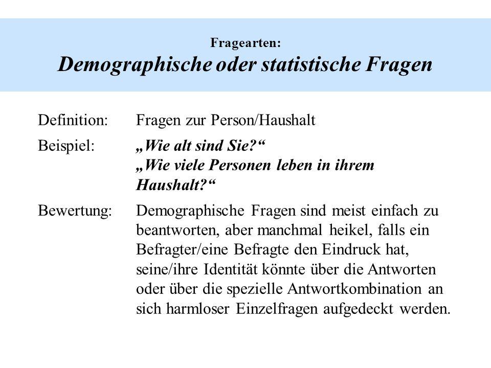 Fragearten: Demographische oder statistische Fragen Definition:Fragen zur Person/Haushalt Beispiel:Wie alt sind Sie? Wie viele Personen leben in ihrem