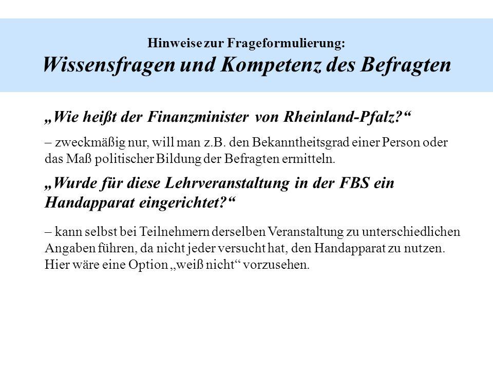 Hinweise zur Frageformulierung: Wissensfragen und Kompetenz des Befragten Wie heißt der Finanzminister von Rheinland-Pfalz? – zweckmäßig nur, will man