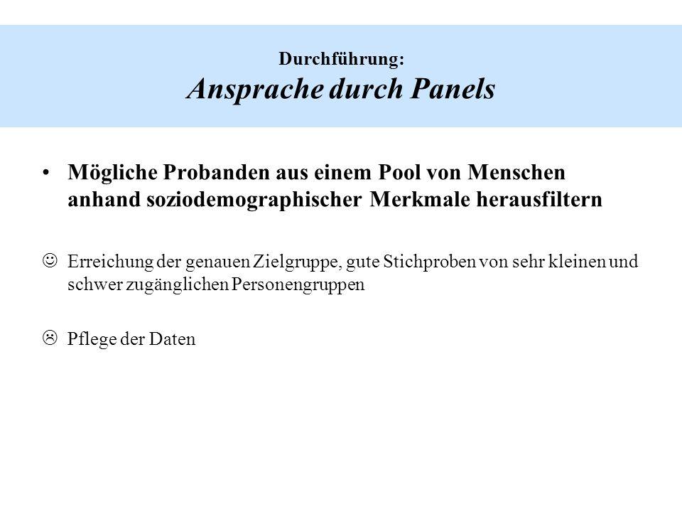 Durchführung: Ansprache durch Panels Mögliche Probanden aus einem Pool von Menschen anhand soziodemographischer Merkmale herausfiltern Erreichung der