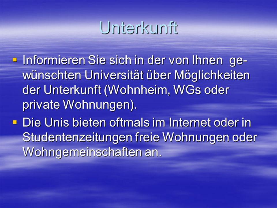 Unterkunft Informieren Sie sich in der von Ihnen ge- wünschten Universität über Möglichkeiten der Unterkunft (Wohnheim, WGs oder private Wohnungen). I