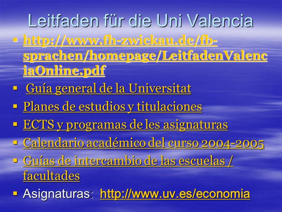 Leitfaden für die Uni Valencia http://www.fh-zwickau.de/fb- sprachen/homepage/LeitfadenValenc iaOnline.pdf http://www.fh-zwickau.de/fb- sprachen/homepage/LeitfadenValenc iaOnline.pdf http://www.fh-zwickau.de/fb- sprachen/homepage/LeitfadenValenc iaOnline.pdf http://www.fh-zwickau.de/fb- sprachen/homepage/LeitfadenValenc iaOnline.pdf Guía general de la Universitat Guía general de la UniversitatGuía general de la UniversitatGuía general de la Universitat Planes de estudios y titulaciones Planes de estudios y titulaciones Planes de estudios y titulaciones Planes de estudios y titulaciones ECTS y programas de les asignaturas ECTS y programas de les asignaturas ECTS y programas de les asignaturas ECTS y programas de les asignaturas Calendario académico del curso 2004-2005 Calendario académico del curso 2004-2005 Calendario académico del curso 2004-2005 Calendario académico del curso 2004-2005 Guías de intercambio de las escuelas / facultades Guías de intercambio de las escuelas / facultades Guías de intercambio de las escuelas / facultades Guías de intercambio de las escuelas / facultades Asignaturas: http://www.uv.es/economia Asignaturas: http://www.uv.es/economiahttp://www.uv.es/economia