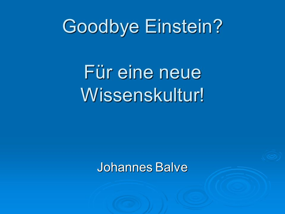 Goodbye Einstein? Für eine neue Wissenskultur! Johannes Balve