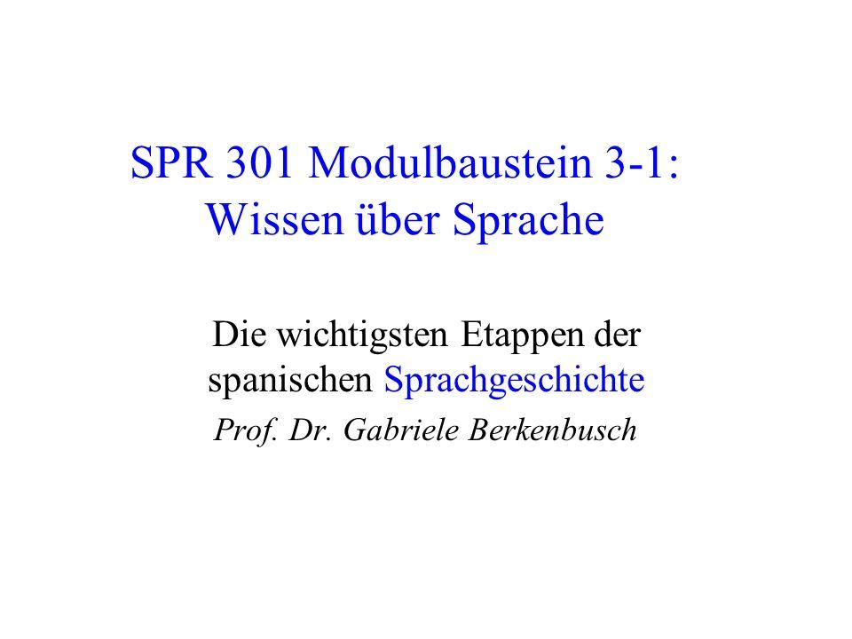 SPR 301 Modulbaustein 3-1: Wissen über Sprache Die wichtigsten Etappen der spanischen Sprachgeschichte Prof. Dr. Gabriele Berkenbusch