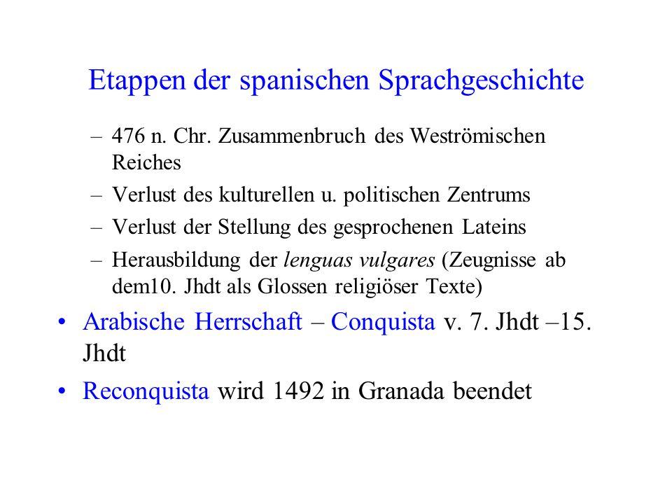Etappen der spanischen Sprachgeschichte –476 n. Chr. Zusammenbruch des Weströmischen Reiches –Verlust des kulturellen u. politischen Zentrums –Verlust