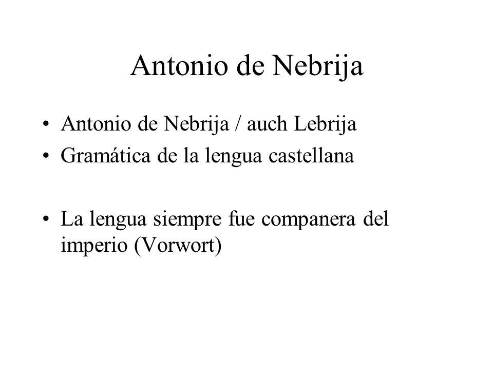 Antonio de Nebrija Antonio de Nebrija / auch Lebrija Gramática de la lengua castellana La lengua siempre fue companera del imperio (Vorwort)