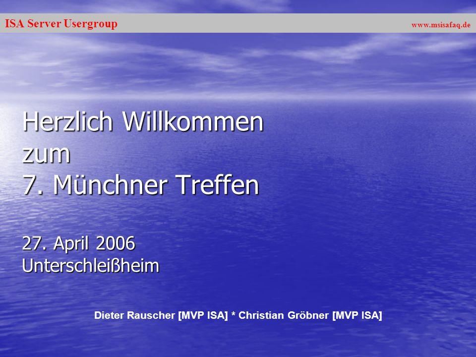 ISA Server Usergroup www.msisafaq.de Herzlich Willkommen zum 7. Münchner Treffen 27. April 2006 Unterschleißheim Dieter Rauscher [MVP ISA] * Christian