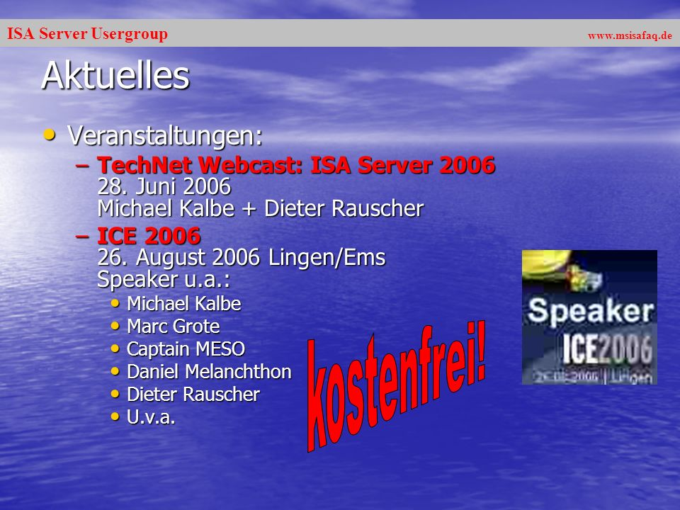 ISA Server Usergroup www.msisafaq.de Aktuelles Veranstaltungen: Veranstaltungen: –TechNet Webcast: ISA Server 2006 28. Juni 2006 Michael Kalbe + Diete