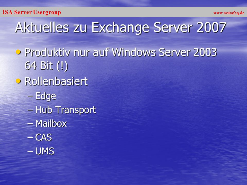 ISA Server Usergroup   Aktuelles zu Exchange Server 2007 Produktiv nur auf Windows Server Bit (!) Produktiv nur auf Windows Server Bit (!) Rollenbasiert Rollenbasiert –Edge –Hub Transport –Mailbox –CAS –UMS