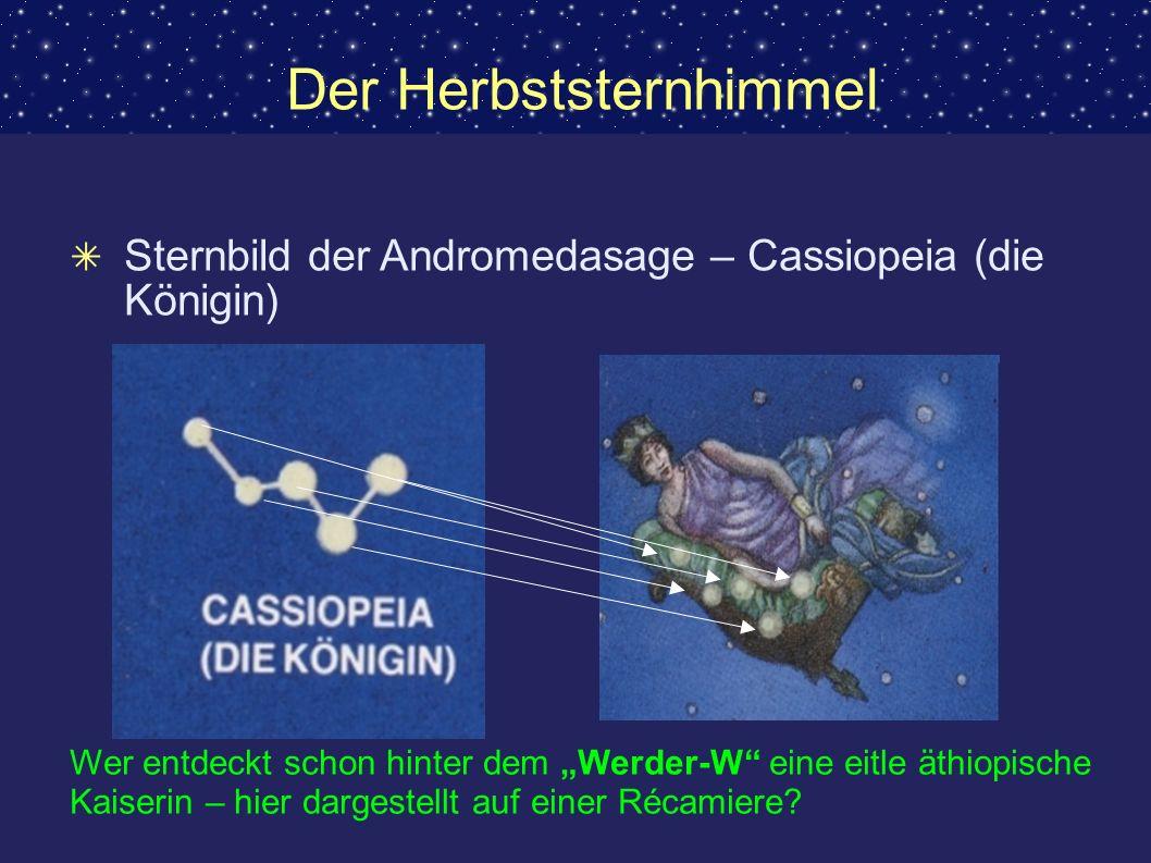 Der Herbststernhimmel Sternbild der Andromedasage – Cassiopeia (die Königin) Wer entdeckt schon hinter dem Werder-W eine eitle äthiopische Kaiserin –