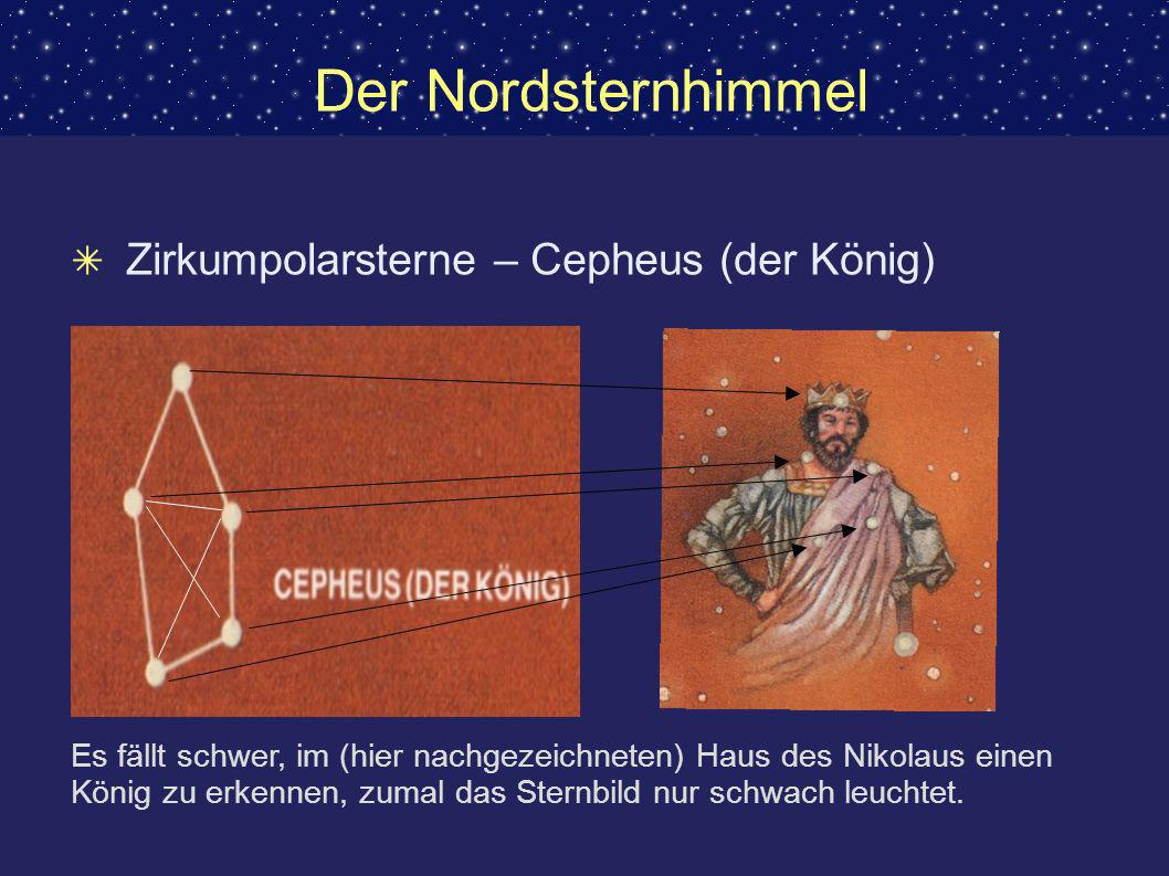 Der Nordsternhimmel Zirkumpolarsterne – Cepheus (der König) Es fällt schwer, im (hier nachgezeichneten) Haus des Nikolaus einen König zu erkennen, zum