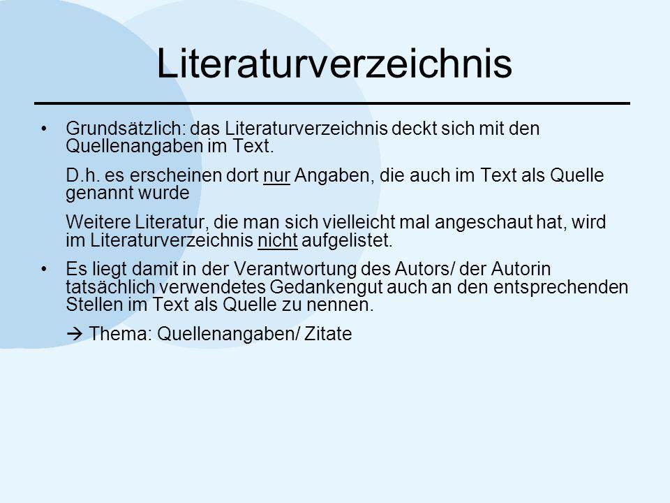 Literaturverzeichnis Grundsätzlich: das Literaturverzeichnis deckt sich mit den Quellenangaben im Text. D.h. es erscheinen dort nur Angaben, die auch