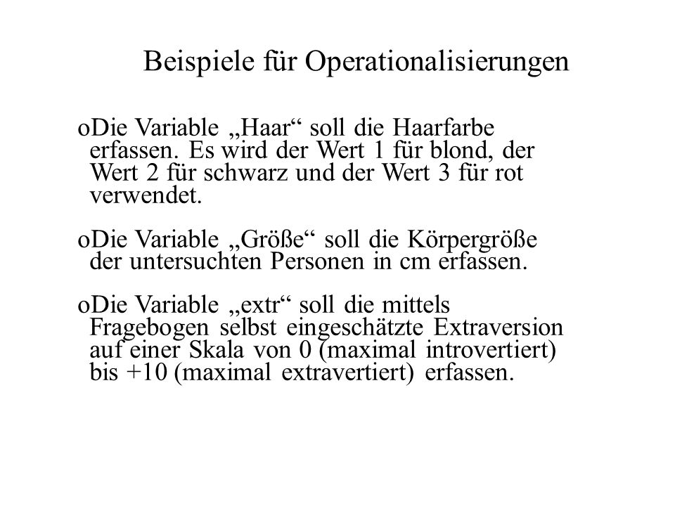 Beispiele für Operationalisierungen oDie Variable Haar soll die Haarfarbe erfassen. Es wird der Wert 1 für blond, der Wert 2 für schwarz und der Wert