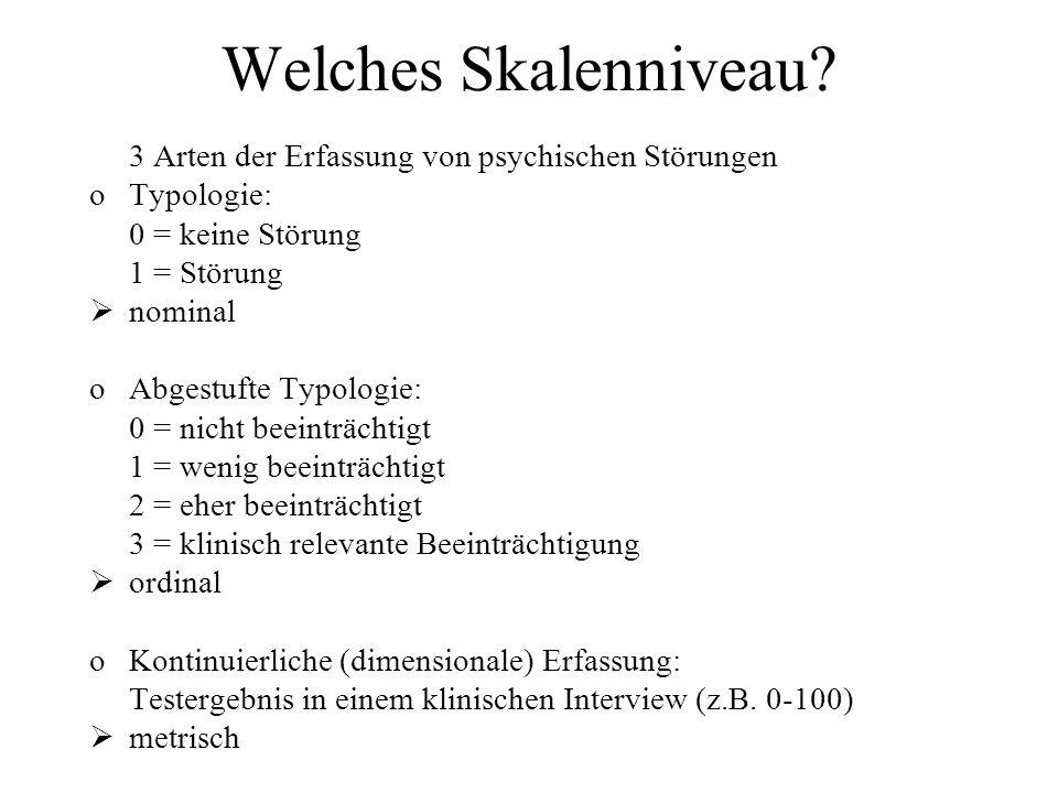 Welches Skalenniveau? 3 Arten der Erfassung von psychischen Störungen oTypologie: 0 = keine Störung 1 = Störung nominal oAbgestufte Typologie: 0 = nic