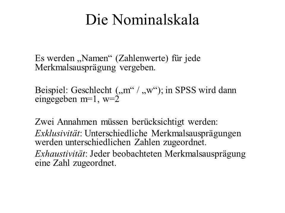 Die Nominalskala Es werden Namen (Zahlenwerte) für jede Merkmalsausprägung vergeben. Beispiel: Geschlecht (m / w); in SPSS wird dann eingegeben m=1, w