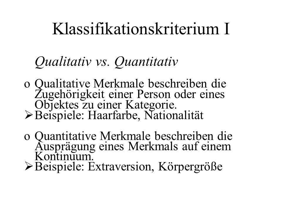 Klassifikationskriterium I Qualitativ vs. Quantitativ oQualitative Merkmale beschreiben die Zugehörigkeit einer Person oder eines Objektes zu einer Ka