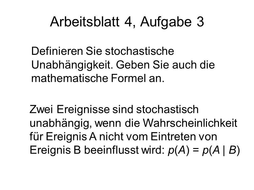 Arbeitsblatt 4, Aufgabe 3 Definieren Sie stochastische Unabhängigkeit. Geben Sie auch die mathematische Formel an. Zwei Ereignisse sind stochastisch u