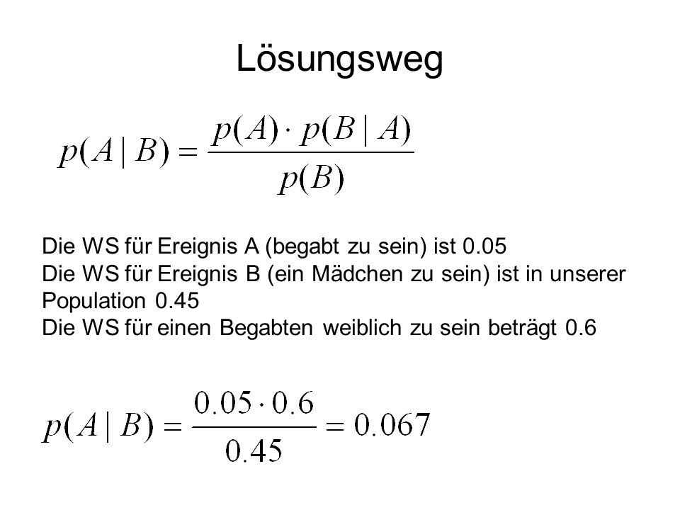 Lösungsweg Die WS für Ereignis A (begabt zu sein) ist 0.05 Die WS für Ereignis B (ein Mädchen zu sein) ist in unserer Population 0.45 Die WS für einen