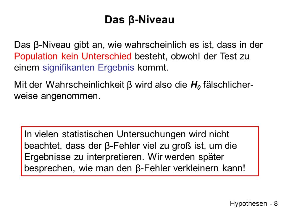 Hypothesen - 8 Das β-Niveau Das β-Niveau gibt an, wie wahrscheinlich es ist, dass in der Population kein Unterschied besteht, obwohl der Test zu einem