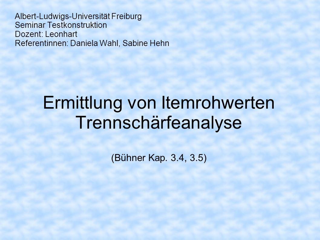 Albert-Ludwigs-Universität Freiburg Seminar Testkonstruktion Dozent: Leonhart Referentinnen: Daniela Wahl, Sabine Hehn Ermittlung von Itemrohwerten Tr