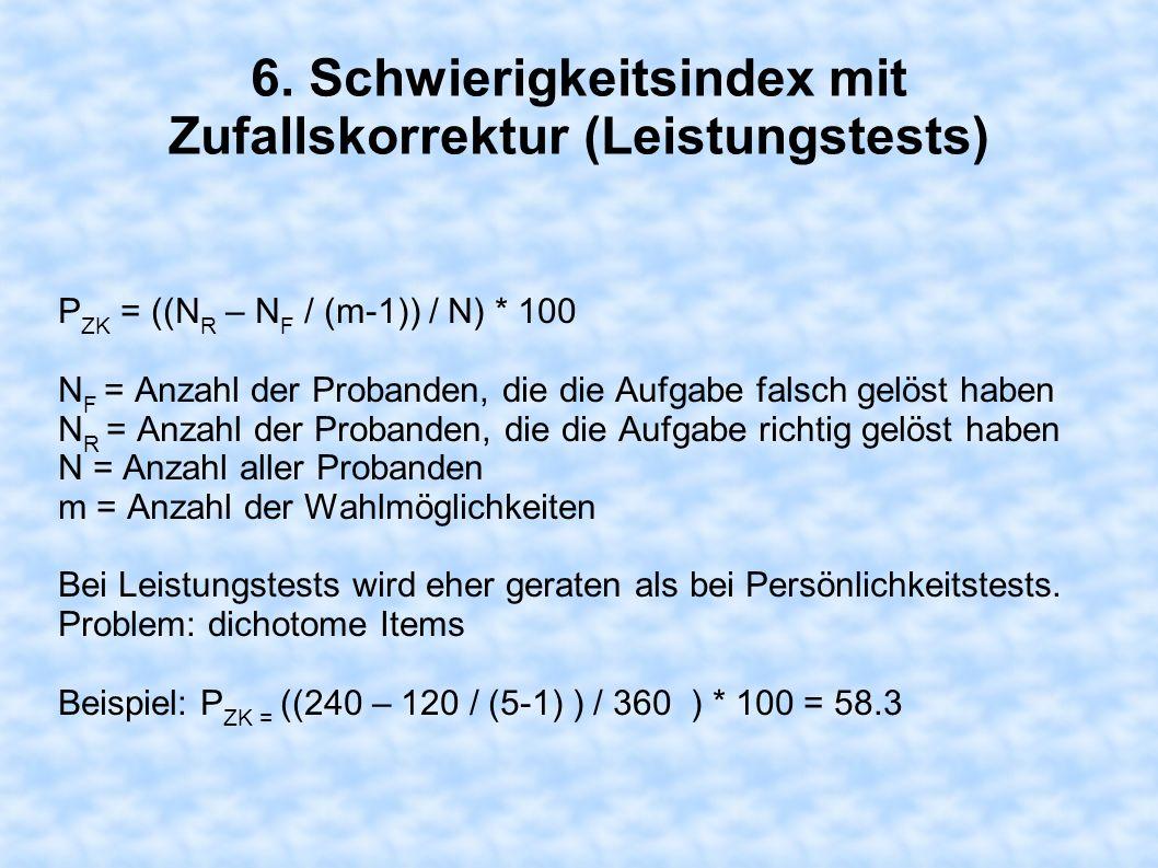 6. Schwierigkeitsindex mit Zufallskorrektur (Leistungstests) P ZK = ((N R – N F / (m-1)) / N) * 100 N F = Anzahl der Probanden, die die Aufgabe falsch