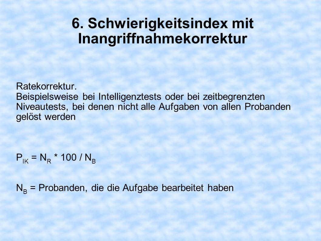 6. Schwierigkeitsindex mit Inangriffnahmekorrektur Ratekorrektur. Beispielsweise bei Intelligenztests oder bei zeitbegrenzten Niveautests, bei denen n