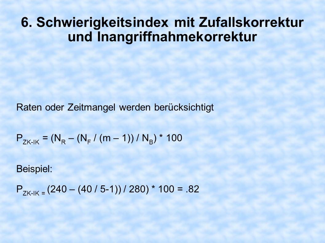 6. Schwierigkeitsindex mit Zufallskorrektur und Inangriffnahmekorrektur Raten oder Zeitmangel werden berücksichtigt P ZK-IK = (N R – (N F / (m – 1)) /