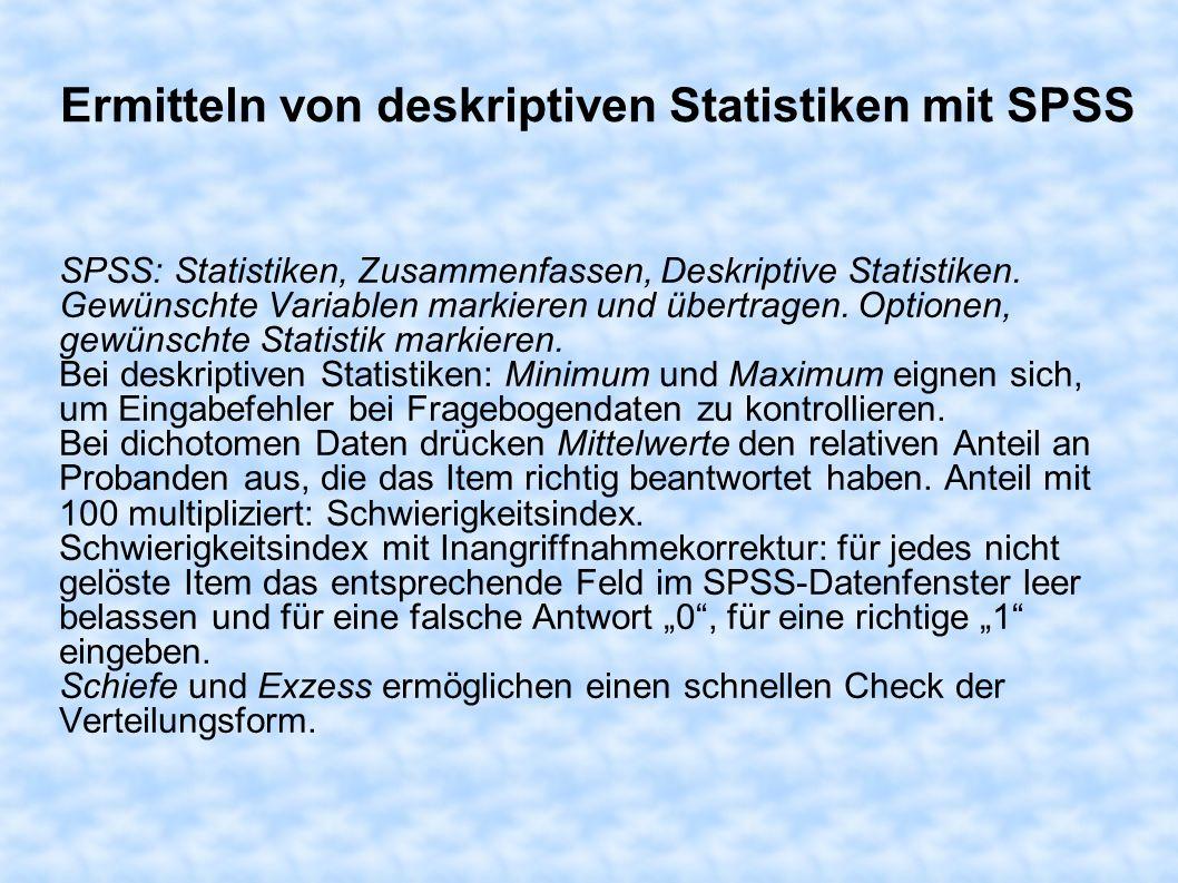 Ermitteln von deskriptiven Statistiken mit SPSS SPSS: Statistiken, Zusammenfassen, Deskriptive Statistiken. Gewünschte Variablen markieren und übertra