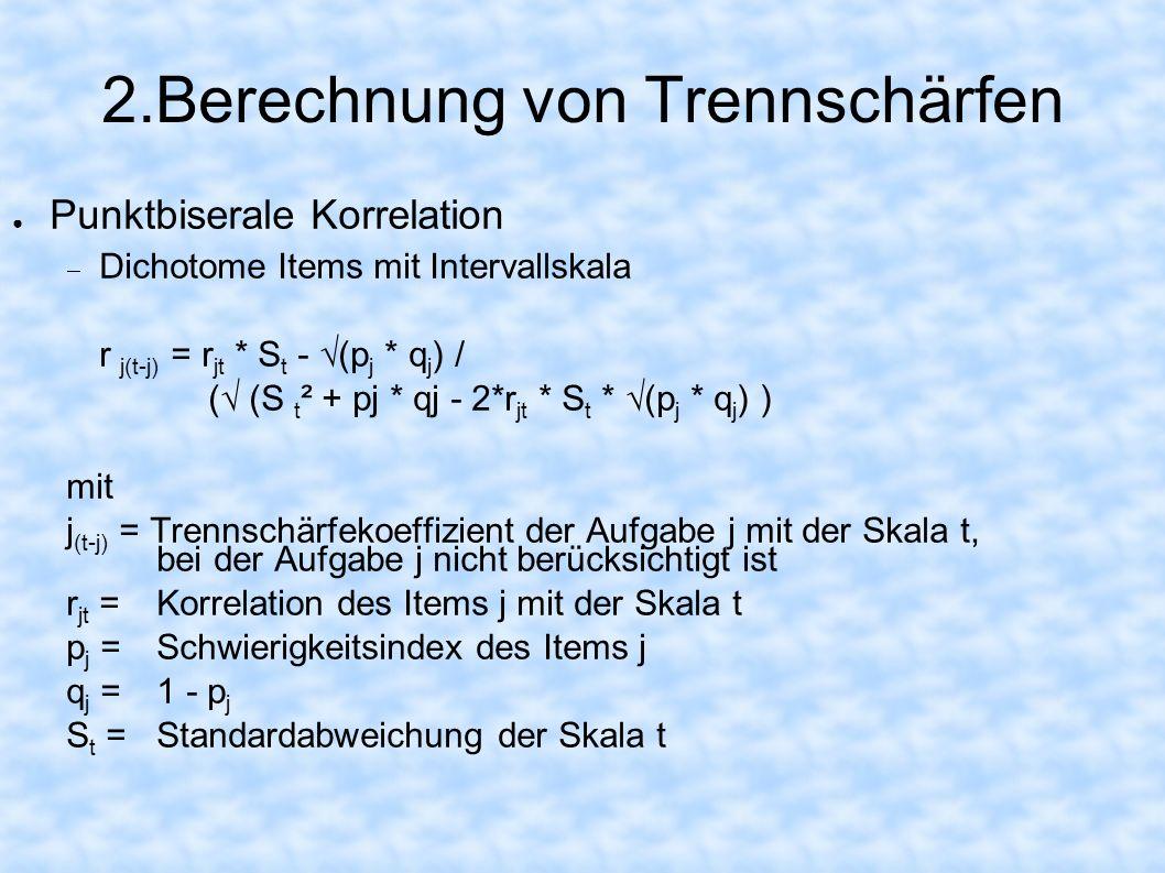 2.Berechnung von Trennschärfen Punktbiserale Korrelation Dichotome Items mit Intervallskala r j(t-j) = r jt * S t - (p j * q j ) / ( (S t ² + pj * qj
