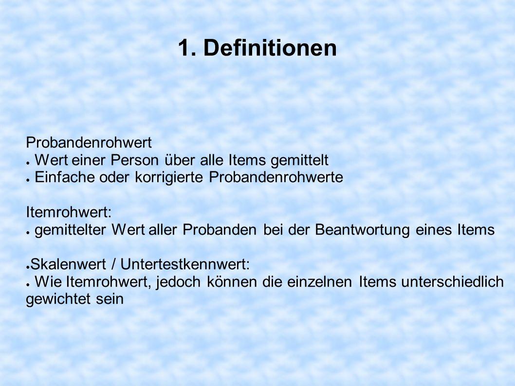 1. Definitionen Probandenrohwert Wert einer Person über alle Items gemittelt Einfache oder korrigierte Probandenrohwerte Itemrohwert: gemittelter Wert
