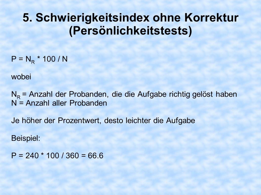 5. Schwierigkeitsindex ohne Korrektur (Persönlichkeitstests) P = N R * 100 / N wobei N R = Anzahl der Probanden, die die Aufgabe richtig gelöst haben