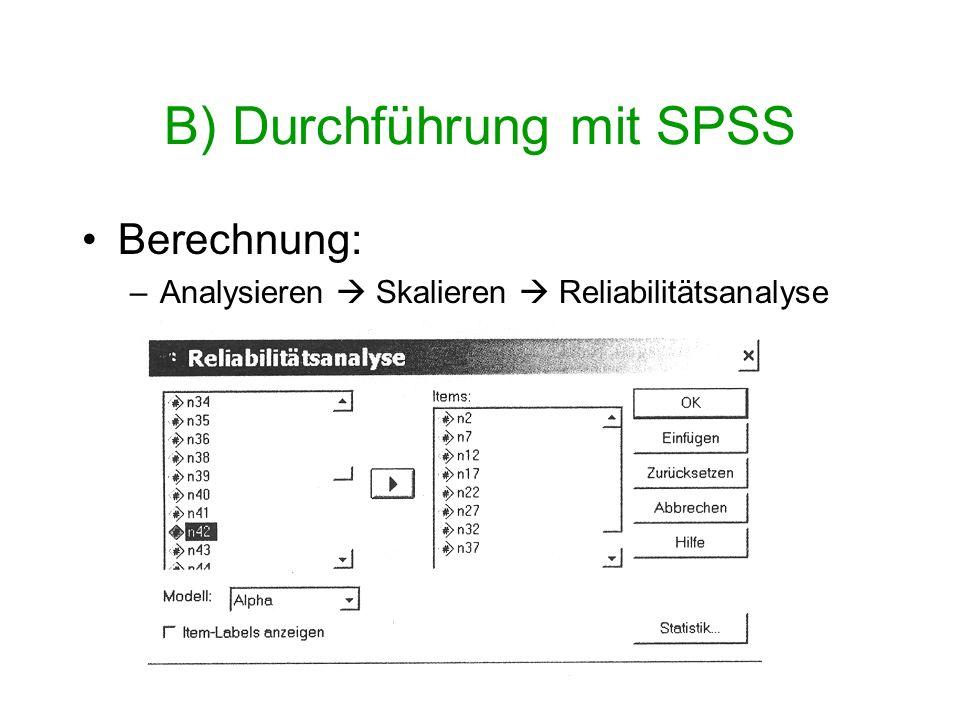 B) Durchführung mit SPSS Verfügbare Modelle zur Berechnung der Reliabilität: 1.Alpha (voreingestellt): Cronbach-Alpha 2.Split-Half: Testhalbierungskoeffizient (Spearman-Brown Formel) 3.Guttman: Konsistenzkoeffizient, Lambda 3 4.Parallel: Voraussetzungen des parallelen Modells müssen gelten ( gleiche Varianzen und Fehlervarianzen) 5.Streng parallel: zusätzlich gefordert: Gleichheit der Mittelwerte
