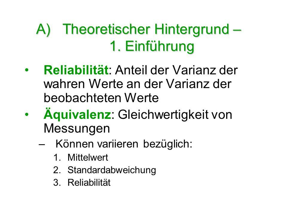 A)Theoretischer Hintergrund – 1. Einführung Reliabilität: Anteil der Varianz der wahren Werte an der Varianz der beobachteten Werte Äquivalenz: Gleich