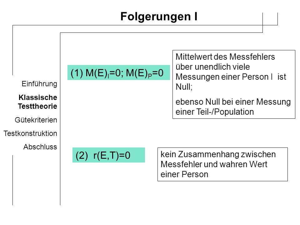 Einführung Klassische Testtheorie Gütekriterien Testkonstruktion Abschluss Folgerungen II (4) r(E A,T B )=0 (3) r(E A,E B )=0 Messfehler eines Tests A weist keinen Zusammenhang mit dem Messfehler eines Tests B auf Messfehler eines Test A weisen keinen Zusammenhang mit tatsächlichem Wert aus einem Test B auf