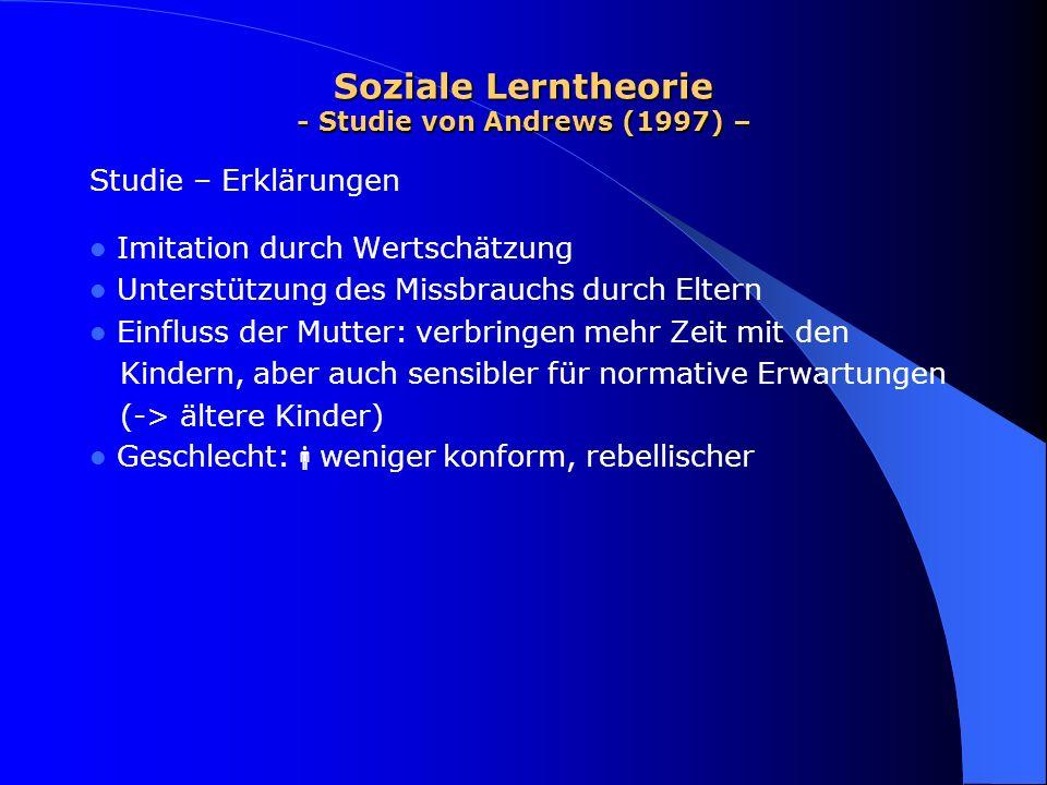 Soziale Lerntheorie - Studie von Andrews (1997) – Studie – Erklärungen Imitation durch Wertschätzung Unterstützung des Missbrauchs durch Eltern Einflu