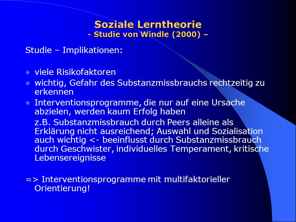 Soziale Lerntheorie - Studie von Windle (2000) – Studie – Implikationen: viele Risikofaktoren wichtig, Gefahr des Substanzmissbrauchs rechtzeitig zu e