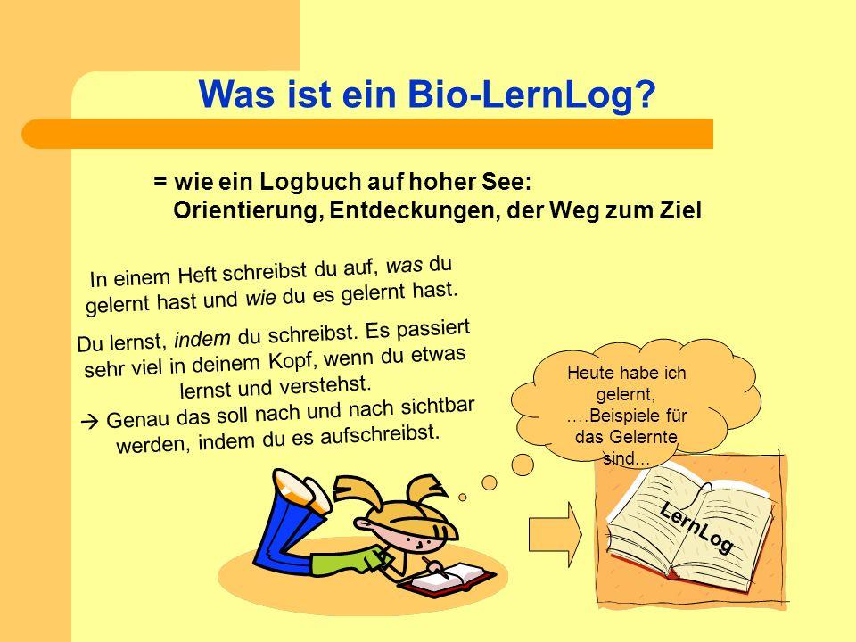 Was ist ein Bio-LernLog? LernLog Heute habe ich gelernt, ….Beispiele für das Gelernte sind... = wie ein Logbuch auf hoher See: Orientierung, Entdeckun