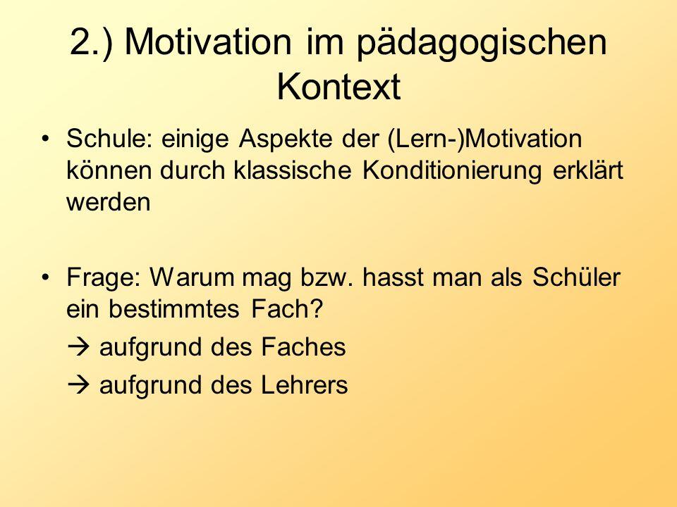 2.) Motivation im pädagogischen Kontext Schule: einige Aspekte der (Lern-)Motivation können durch klassische Konditionierung erklärt werden Frage: War