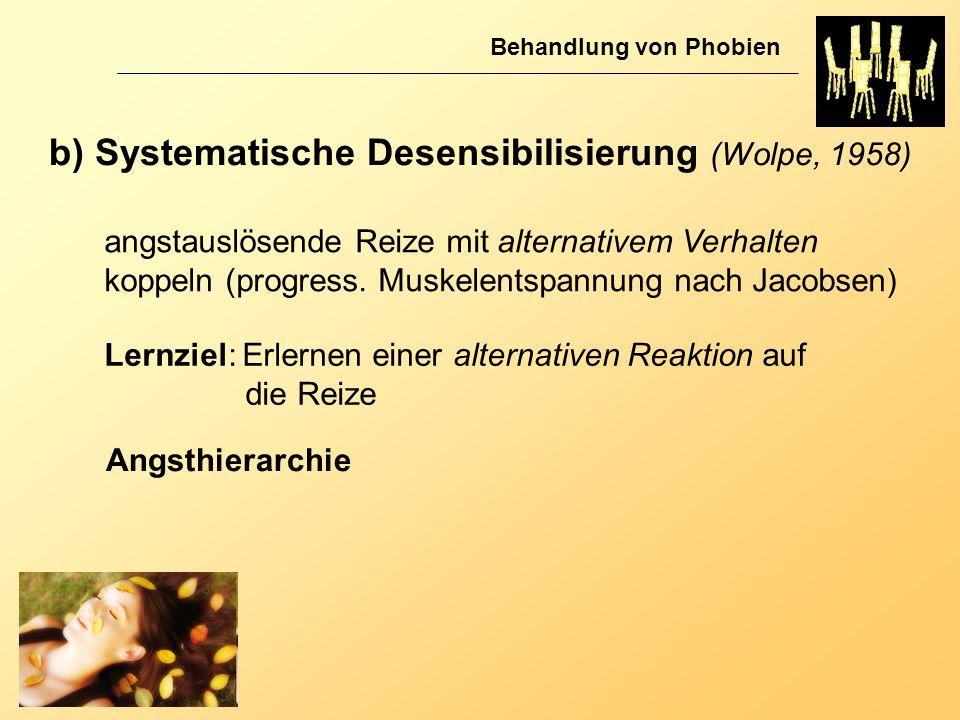 b) Systematische Desensibilisierung (Wolpe, 1958) Behandlung von Phobien angstauslösende Reize mit alternativem Verhalten koppeln (progress. Muskelent