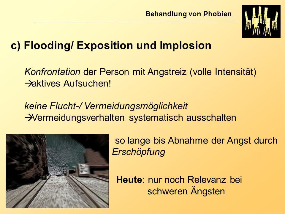 Behandlung von Phobien c) Flooding/ Exposition und Implosion Konfrontation der Person mit Angstreiz (volle Intensität) aktives Aufsuchen! keine Flucht
