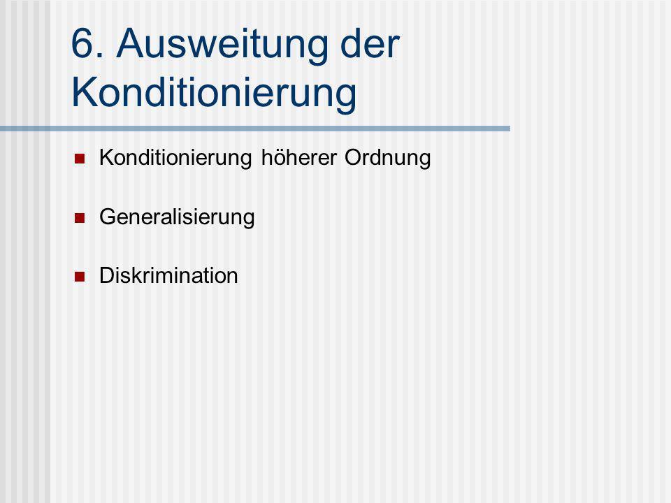 6. Ausweitung der Konditionierung Konditionierung höherer Ordnung Generalisierung Diskrimination