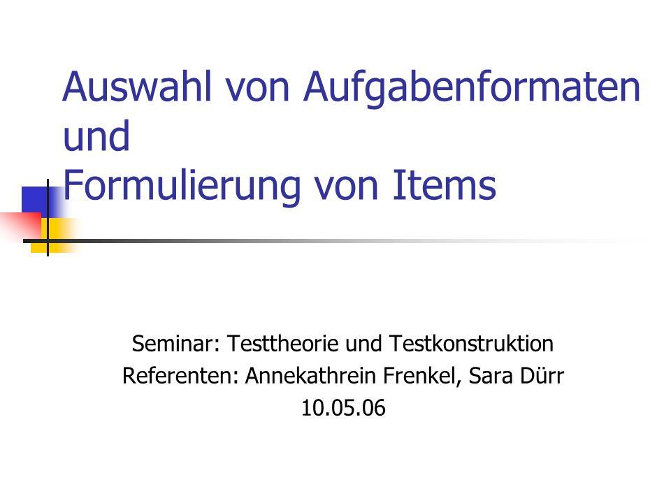 Auswahl von Aufgabenformaten und Formulierung von Items Seminar: Testtheorie und Testkonstruktion Referenten: Annekathrein Frenkel, Sara Dürr 10.05.06