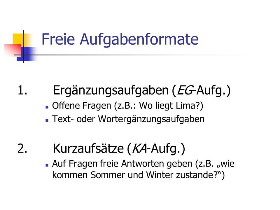 Freie Aufgabenformate 1. Ergänzungsaufgaben (EG-Aufg.) Offene Fragen (z.B.: Wo liegt Lima?) Text- oder Wortergänzungsaufgaben 2. Kurzaufsätze (KA-Aufg