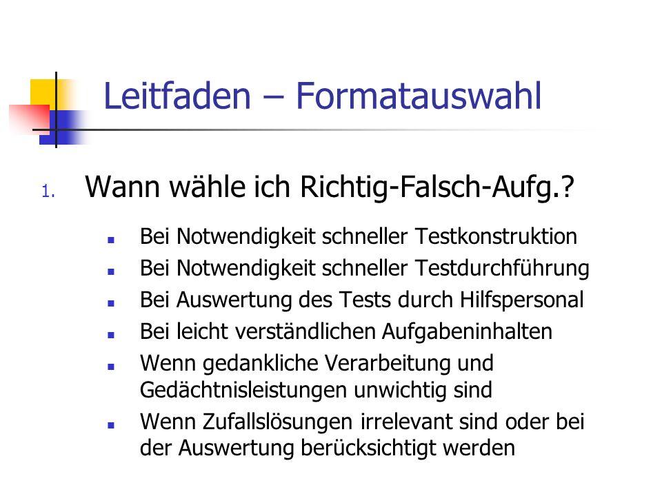 Leitfaden – Formatauswahl 1. Wann wähle ich Richtig-Falsch-Aufg.? Bei Notwendigkeit schneller Testkonstruktion Bei Notwendigkeit schneller Testdurchfü