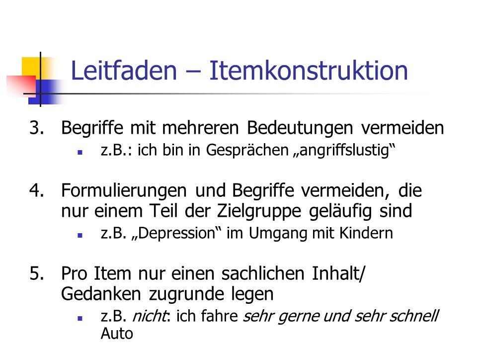 Leitfaden – Itemkonstruktion 3.Begriffe mit mehreren Bedeutungen vermeiden z.B.: ich bin in Gesprächen angriffslustig 4.Formulierungen und Begriffe ve